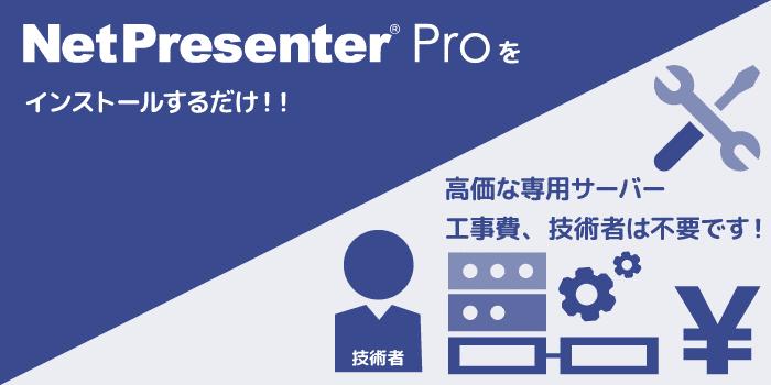 NetPresenter Pro ソフトひとつで簡単導入。高価な専用サーバや工事費、技術者は不要です。